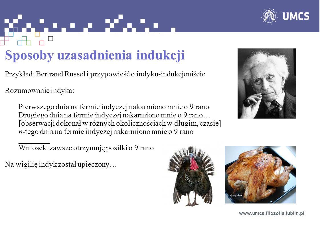 Sposoby uzasadnienia indukcji Przykład: Bertrand Russel i przypowieść o indyku-indukcjoniście Rozumowanie indyka: Pierwszego dnia na fermie indyczej nakarmiono mnie o 9 rano Drugiego dnia na fermie indyczej nakarmiono mnie o 9 rano… [obserwacji dokonał w różnych okolicznościach w długim, czasie] n-tego dnia na fermie indyczej nakarmiono mnie o 9 rano ________ Wniosek: zawsze otrzymuję posiłki o 9 rano Na wigilię indyk został upieczony… www.umcs.filozofia.lublin.pl
