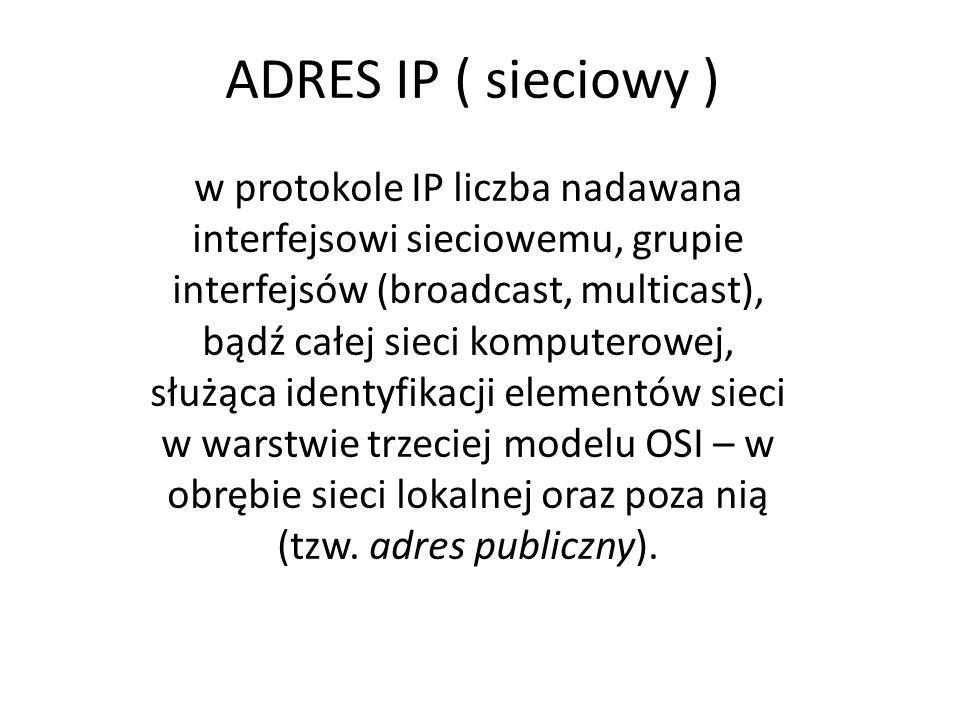 ADRES IP ( sieciowy ) w protokole IP liczba nadawana interfejsowi sieciowemu, grupie interfejsów (broadcast, multicast), bądź całej sieci komputerowej