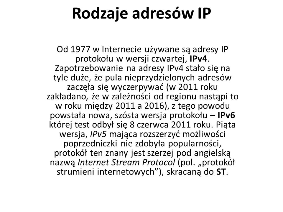 Rodzaje adresów IP Od 1977 w Internecie używane są adresy IP protokołu w wersji czwartej, IPv4. Zapotrzebowanie na adresy IPv4 stało się na tyle duże,