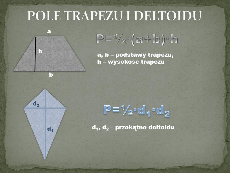 a b h d1d1 d2d2 a, b – podstawy trapezu, h – wysokość trapezu d 1, d 2 – przekątne deltoidu