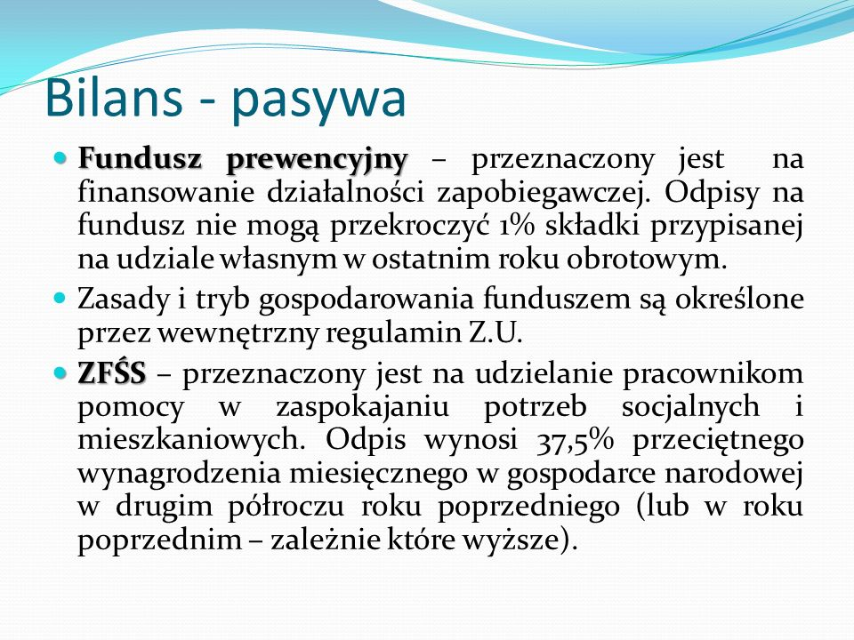 Bilans - pasywa Fundusz prewencyjny Fundusz prewencyjny – przeznaczony jest na finansowanie działalności zapobiegawczej. Odpisy na fundusz nie mogą pr