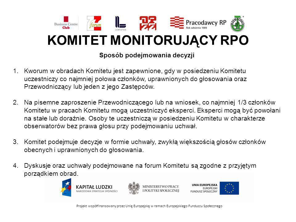 KOMITET MONITORUJĄCY RPO Projekt współfinansowany przez Unię Europejską w ramach Europejskiego Funduszu Społecznego Sposób podejmowania decyzji 1.Kworum w obradach Komitetu jest zapewnione, gdy w posiedzeniu Komitetu uczestniczy co najmniej połowa członków, uprawnionych do głosowania oraz Przewodniczący lub jeden z jego Zastępców.