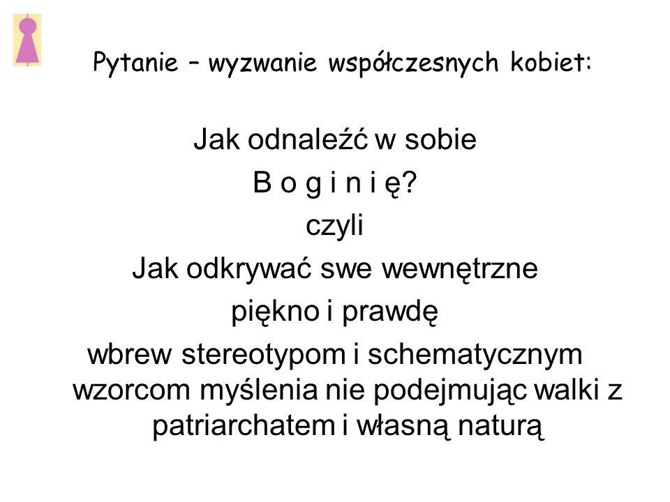 Pytanie – wyzwanie współczesnych kobiet: Jak odnaleźć w sobie B o g i n i ę.