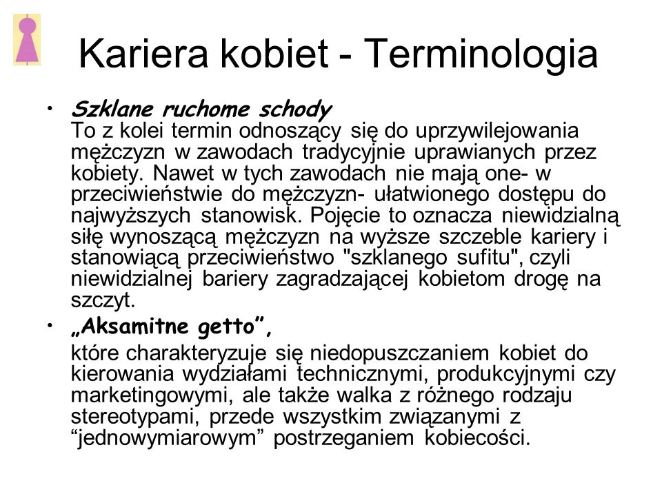Kariera kobiet - Terminologia Szklane ruchome schody To z kolei termin odnoszący się do uprzywilejowania mężczyzn w zawodach tradycyjnie uprawianych przez kobiety.