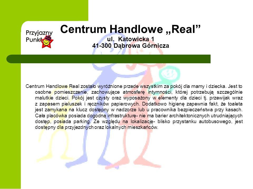 Centrum Handlowe Real ul. Katowicka 1 41-300 Dąbrowa Górnicza Centrum Handlowe Real zostało wyróżnione przede wszystkim za pokój dla mamy i dziecka. J