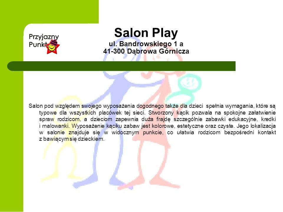 Salon Play ul. Bandrowskiego 1 a 41-300 Dąbrowa Górnicza Salon pod względem swojego wyposażenia dogodnego także dla dzieci spełnia wymagania, które są