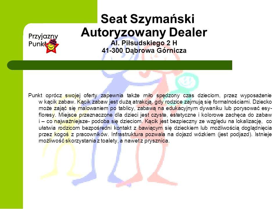 Seat Szymański Autoryzowany Dealer Al. Piłsudskiego 2 H 41-300 Dąbrowa Górnicza Punkt oprócz swojej oferty zapewnia także miło spędzony czas dzieciom,