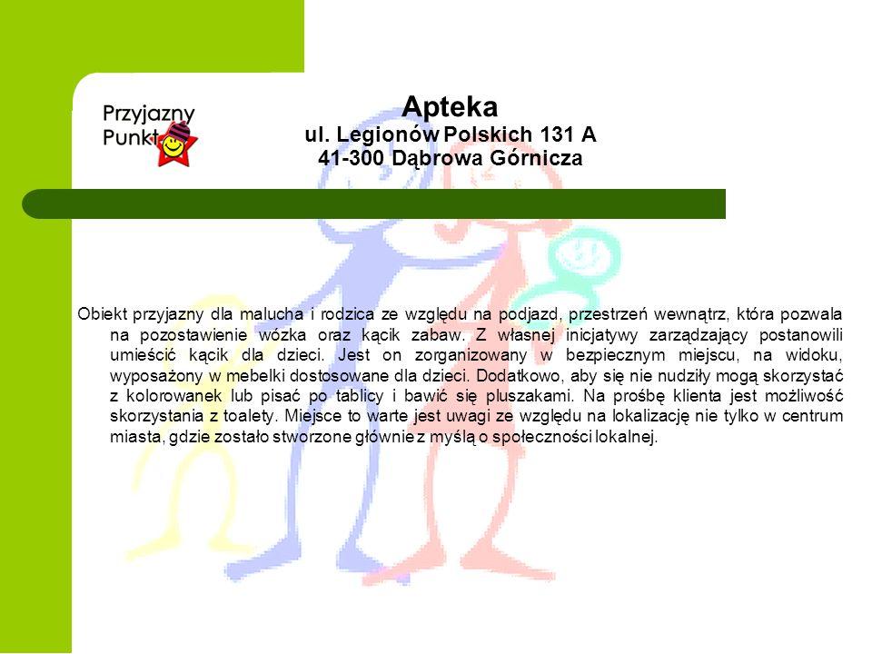 Apteka ul. Legionów Polskich 131 A 41-300 Dąbrowa Górnicza Obiekt przyjazny dla malucha i rodzica ze względu na podjazd, przestrzeń wewnątrz, która po