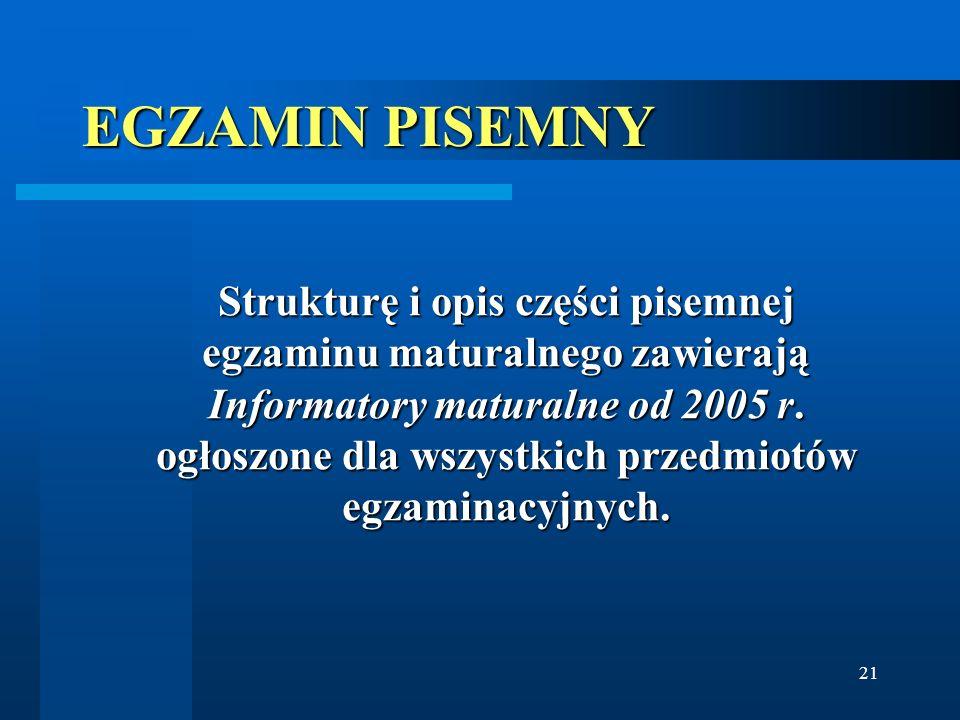 21 EGZAMIN PISEMNY Strukturę i opis części pisemnej egzaminu maturalnego zawierają Informatory maturalne od 2005 r. ogłoszone dla wszystkich przedmiot