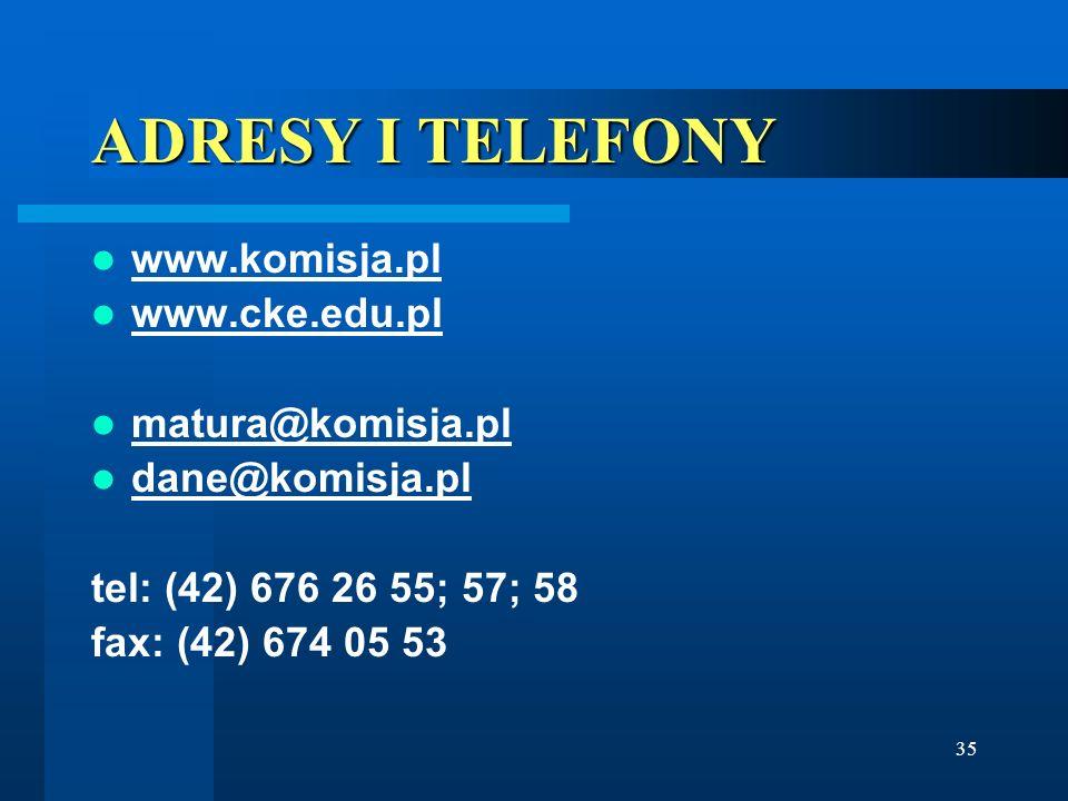 35 ADRESY I TELEFONY www.komisja.pl www.cke.edu.pl matura@komisja.pl dane@komisja.pl tel: (42) 676 26 55; 57; 58 fax: (42) 674 05 53