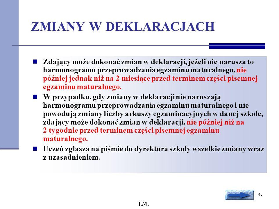 40 ZMIANY W DEKLARACJACH Zdający może dokonać zmian w deklaracji, jeżeli nie narusza to harmonogramu przeprowadzania egzaminu maturalnego, nie później