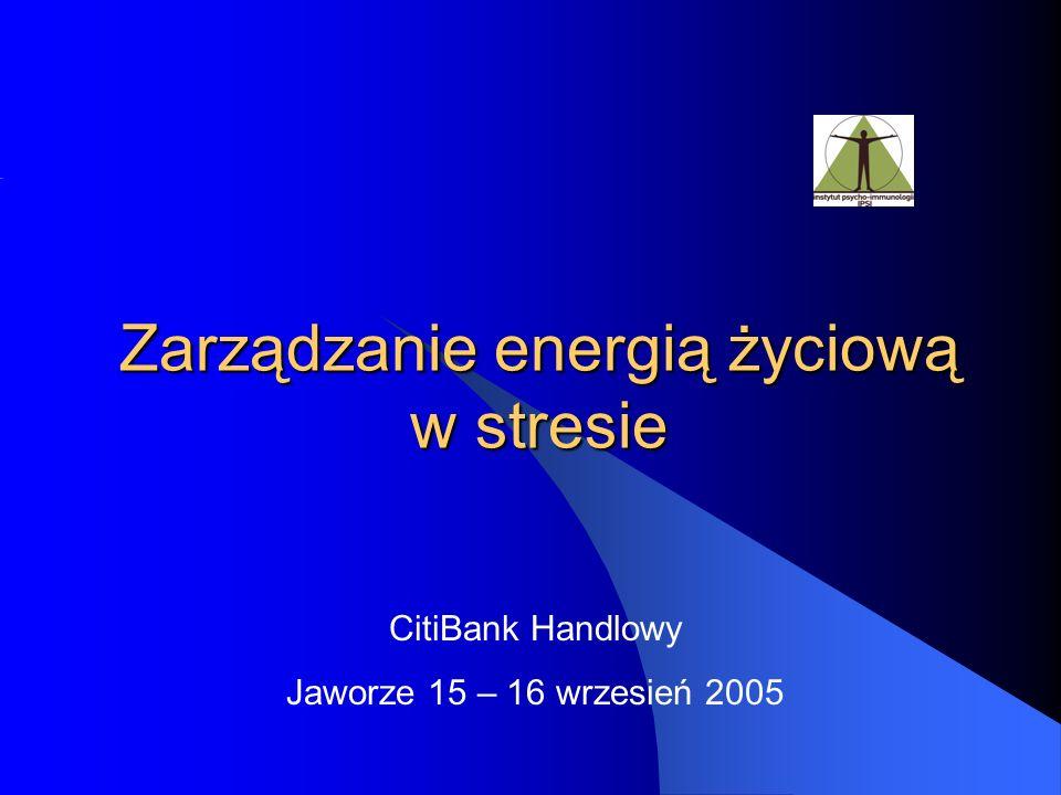 Zarządzanie energią życiową w stresie CitiBank Handlowy Jaworze 15 – 16 wrzesień 2005