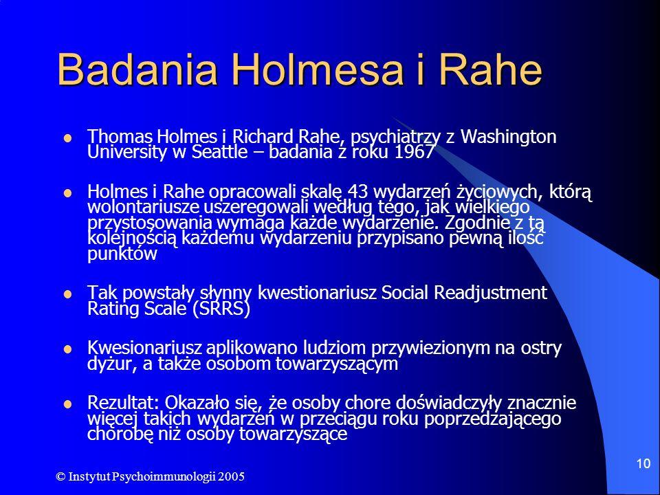 © Instytut Psychoimmunologii 2005 10 Badania Holmesa i Rahe Thomas Holmes i Richard Rahe, psychiatrzy z Washington University w Seattle – badania z ro