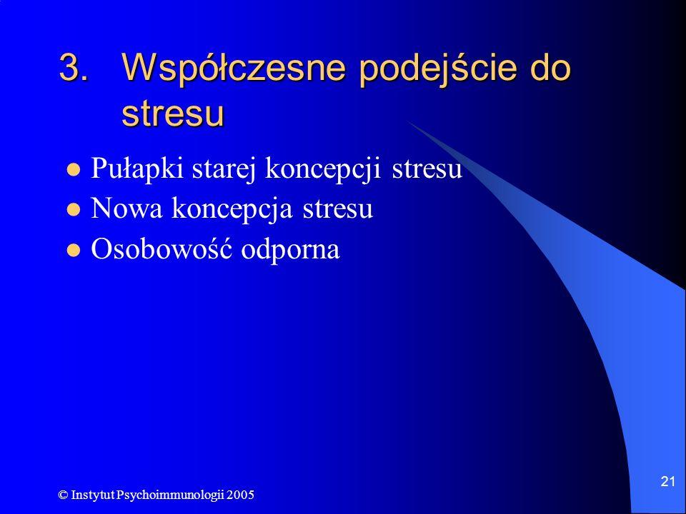 © Instytut Psychoimmunologii 2005 21 3.Współczesne podejście do stresu Pułapki starej koncepcji stresu Nowa koncepcja stresu Osobowość odporna