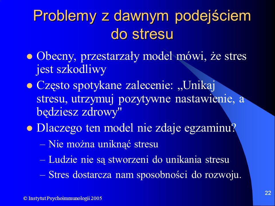© Instytut Psychoimmunologii 2005 22 Problemy z dawnym podejściem do stresu Obecny, przestarzały model mówi, że stres jest szkodliwy Często spotykane