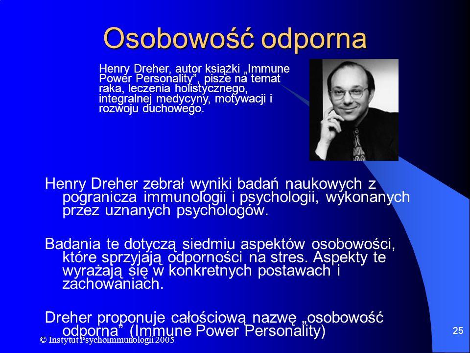 © Instytut Psychoimmunologii 2005 25 Osobowość odporna Henry Dreher zebrał wyniki badań naukowych z pogranicza immunologii i psychologii, wykonanych p