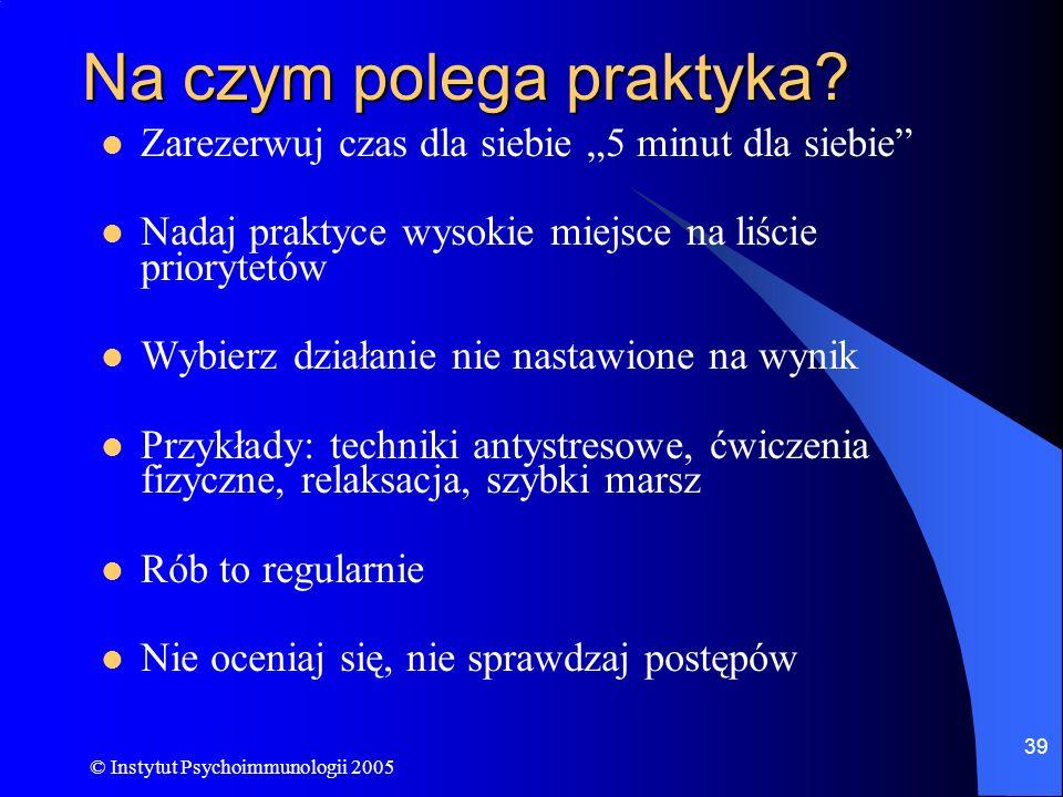 © Instytut Psychoimmunologii 2005 39 Na czym polega praktyka? Zarezerwuj czas dla siebie 5 minut dla siebie Nadaj praktyce wysokie miejsce na liście p