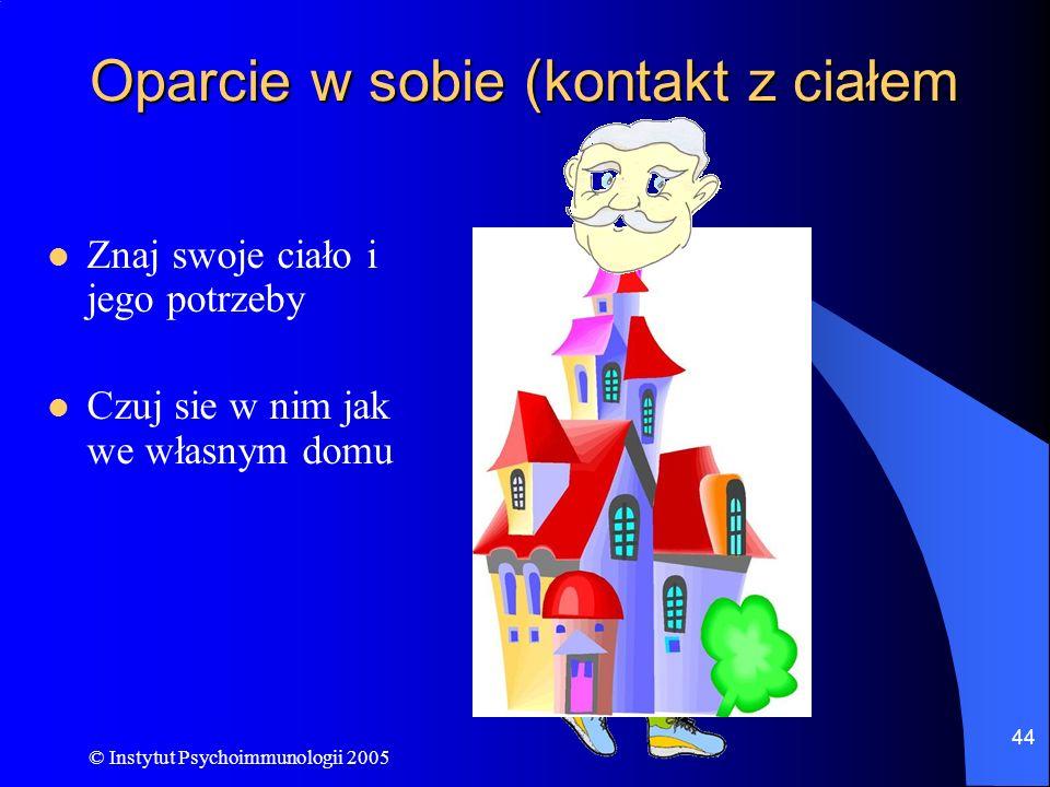 © Instytut Psychoimmunologii 2005 44 Oparcie w sobie (kontakt z ciałem Znaj swoje ciało i jego potrzeby Czuj sie w nim jak we własnym domu