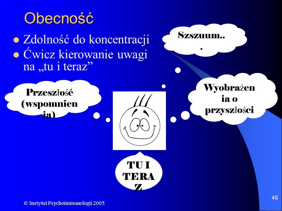 © Instytut Psychoimmunologii 2005 45 Obecność Zdolność do koncentracji Ćwicz kierowanie uwagi na tu i teraz Wyobra ż en ia o przysz ł o ś ci Szszuum..