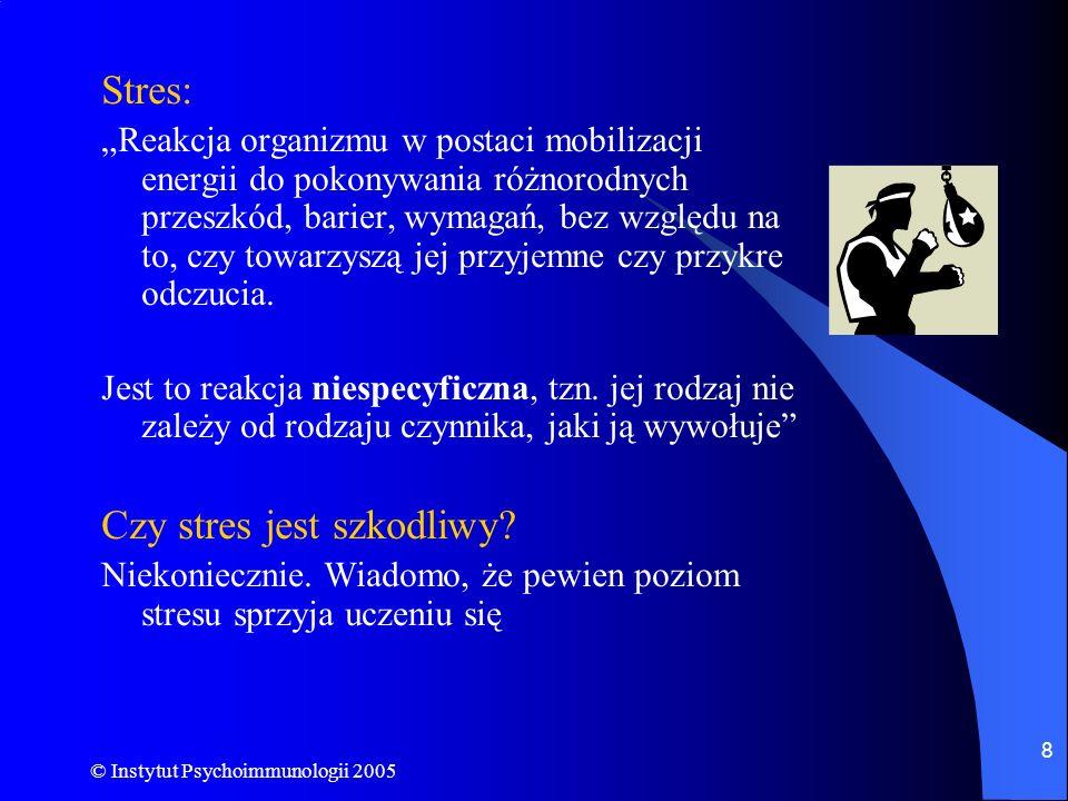 © Instytut Psychoimmunologii 2005 8 Stres: Reakcja organizmu w postaci mobilizacji energii do pokonywania różnorodnych przeszkód, barier, wymagań, bez