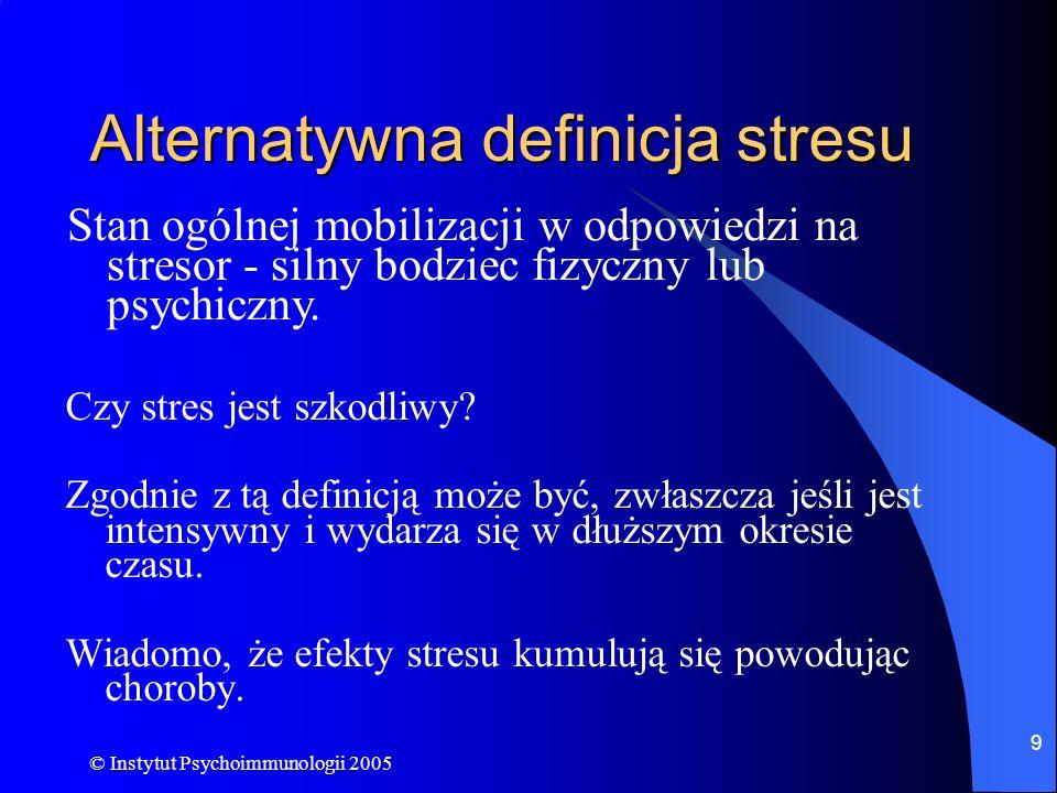 © Instytut Psychoimmunologii 2005 9 Alternatywna definicja stresu Czy stres jest szkodliwy? Zgodnie z tą definicją może być, zwłaszcza jeśli jest inte