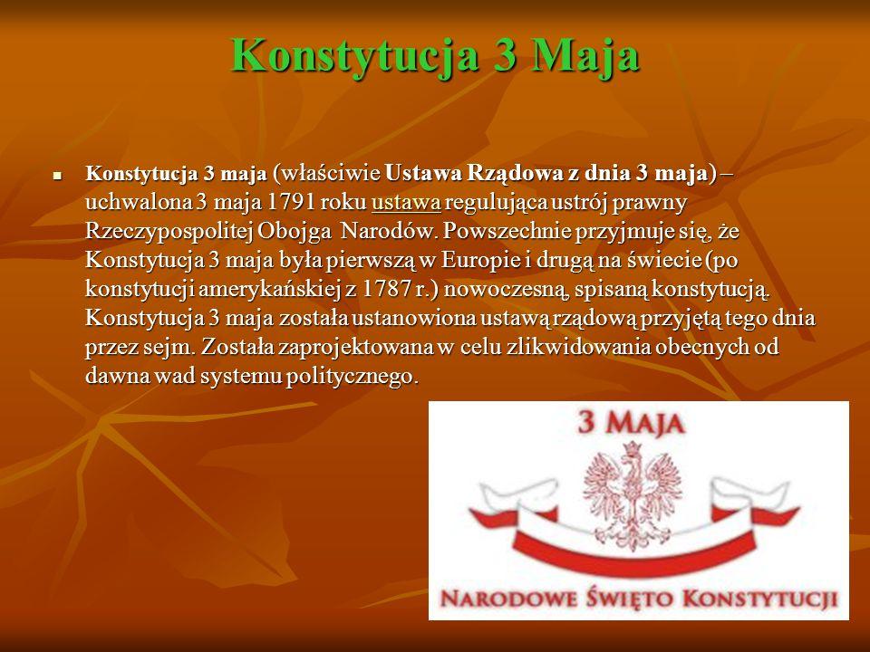 Konstytucja 3 Maja Konstytucja 3 maja (właściwie Ustawa Rządowa z dnia 3 maja) – uchwalona 3 maja 1791 roku ustawa regulująca ustrój prawny Rzeczypospolitej Obojga Narodów.