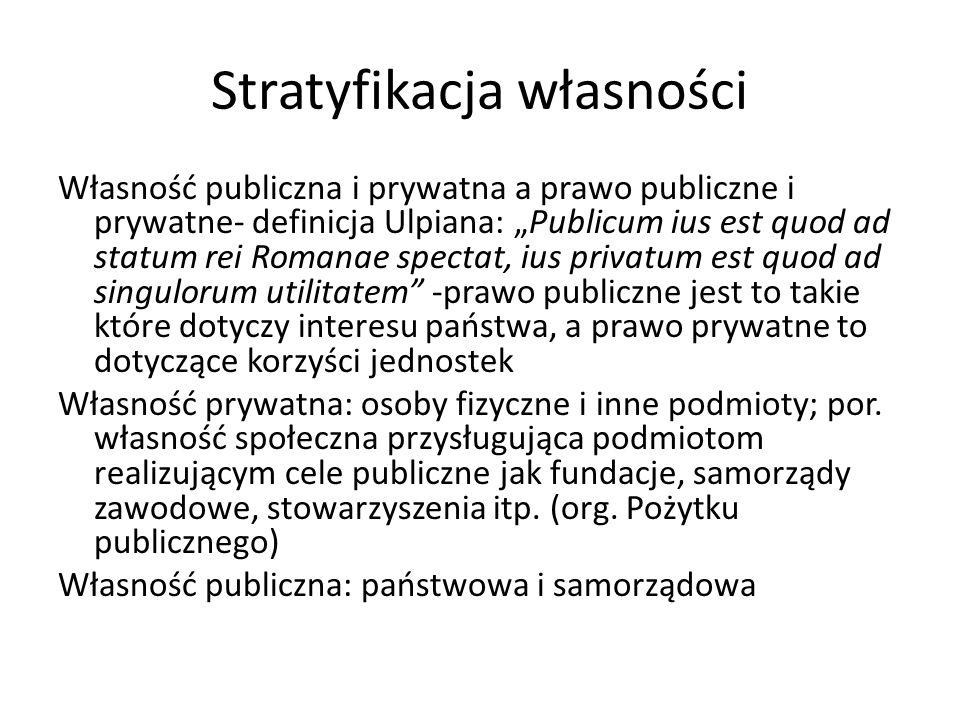 Stratyfikacja własności Własność publiczna i prywatna a prawo publiczne i prywatne- definicja Ulpiana: Publicum ius est quod ad statum rei Romanae spe