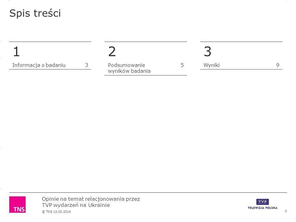 3.14 X AXIS 6.65 BASE MARGIN 5.95 TOP MARGIN 4.52 CHART TOP 11.90 LEFT MARGIN 11.90 RIGHT MARGIN Opinie na temat relacjonowania przez TVP wydarzeń na Ukrainie © TNS 13.03.2014 2 Podsumowanie wyników badania 5 3 Wyniki9 Spis treści 2 1 Informacja o badaniu3