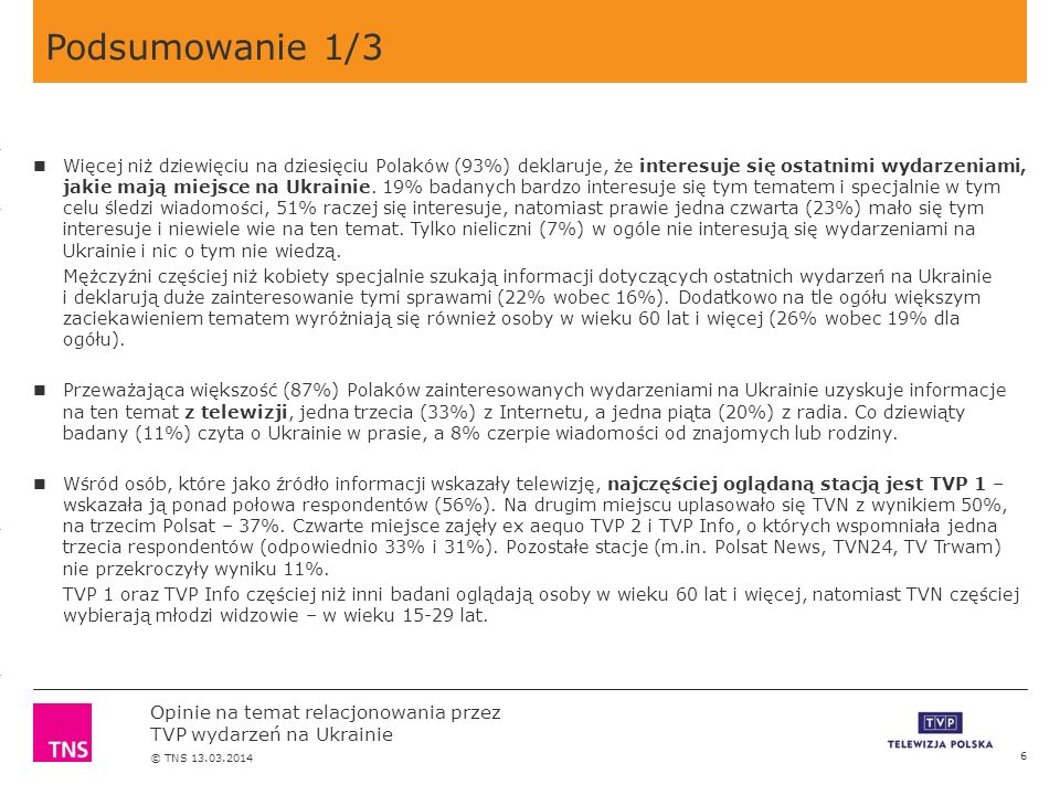 3.14 X AXIS 6.65 BASE MARGIN 5.95 TOP MARGIN 4.52 CHART TOP 11.90 LEFT MARGIN 11.90 RIGHT MARGIN Opinie na temat relacjonowania przez TVP wydarzeń na Ukrainie © TNS 13.03.2014 Podsumowanie 1/3 6 Więcej niż dziewięciu na dziesięciu Polaków (93%) deklaruje, że interesuje się ostatnimi wydarzeniami, jakie mają miejsce na Ukrainie.
