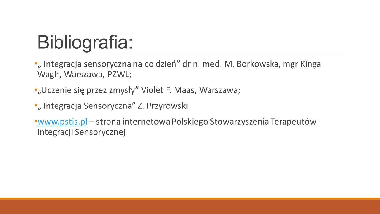 Bibliografia: Integracja sensoryczna na co dzień dr n. med. M. Borkowska, mgr Kinga Wagh, Warszawa, PZWL; Uczenie się przez zmysły Violet F. Maas, War