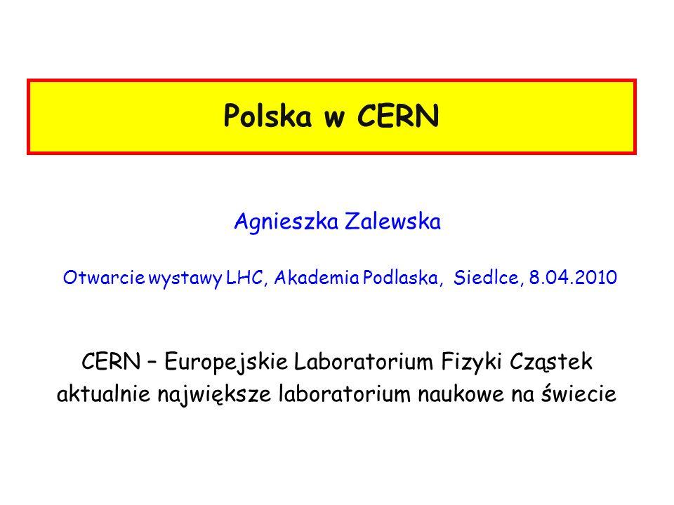 Polska w CERN Agnieszka Zalewska Otwarcie wystawy LHC, Akademia Podlaska, Siedlce, 8.04.2010 CERN – Europejskie Laboratorium Fizyki Cząstek aktualnie