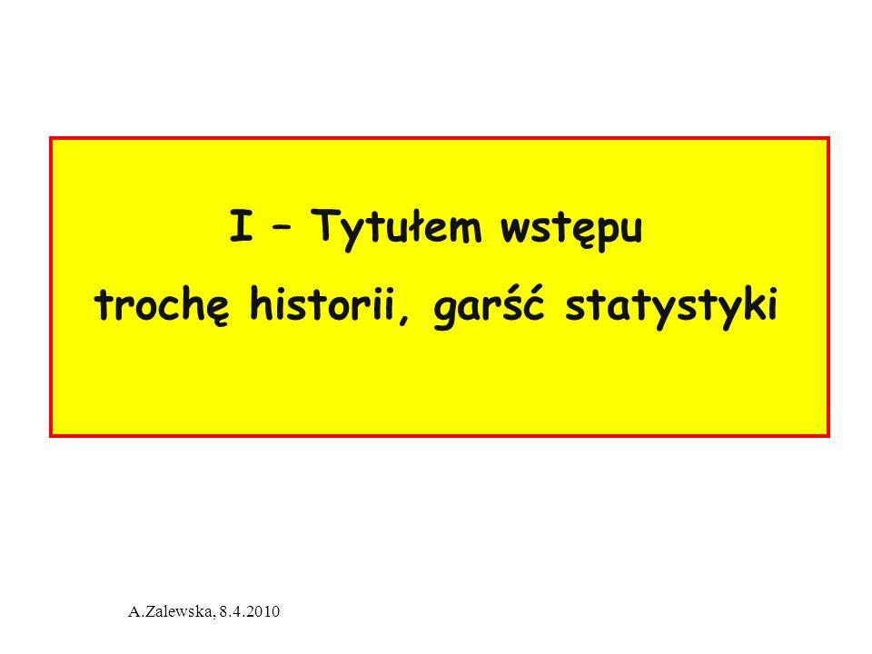 A.Zalewska, 8.4.2010 I – Tytułem wstępu trochę historii, garść statystyki