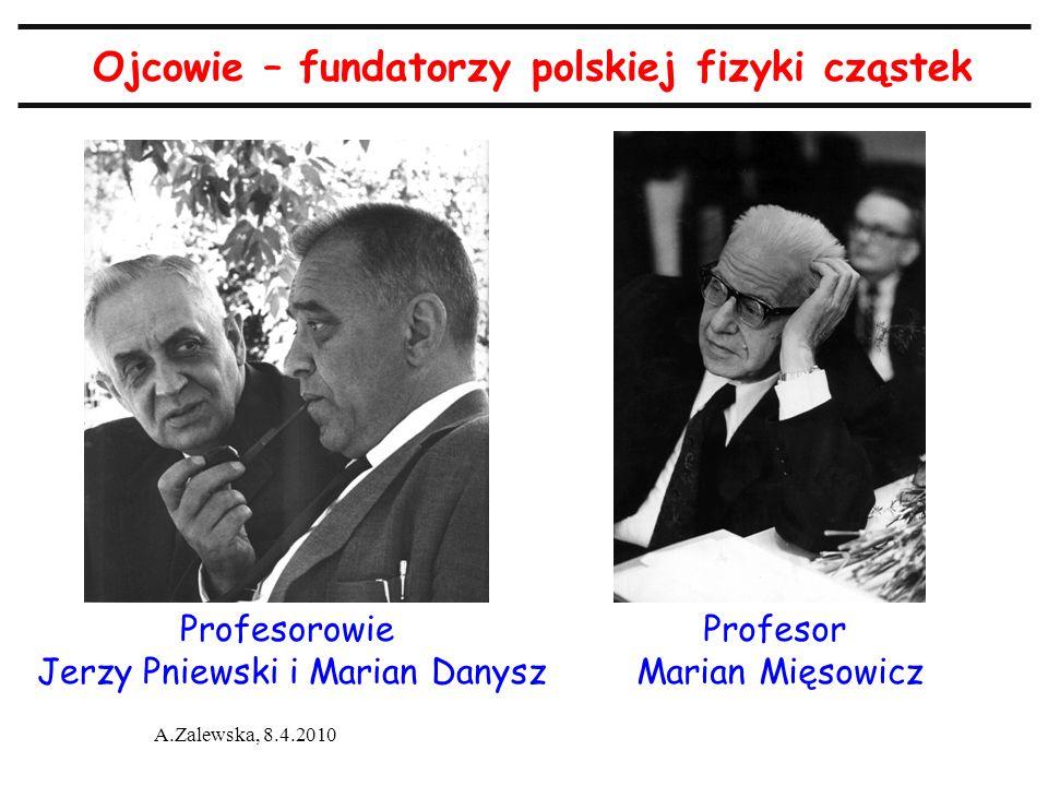 A.Zalewska, 8.4.2010 Ojcowie – fundatorzy polskiej fizyki cząstek Profesorowie Jerzy Pniewski i Marian Danysz Profesor Marian Mięsowicz