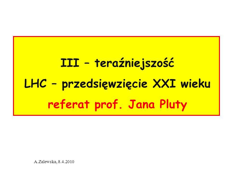 A.Zalewska, 8.4.2010 III – teraźniejszość LHC – przedsięwzięcie XXI wieku referat prof. Jana Pluty