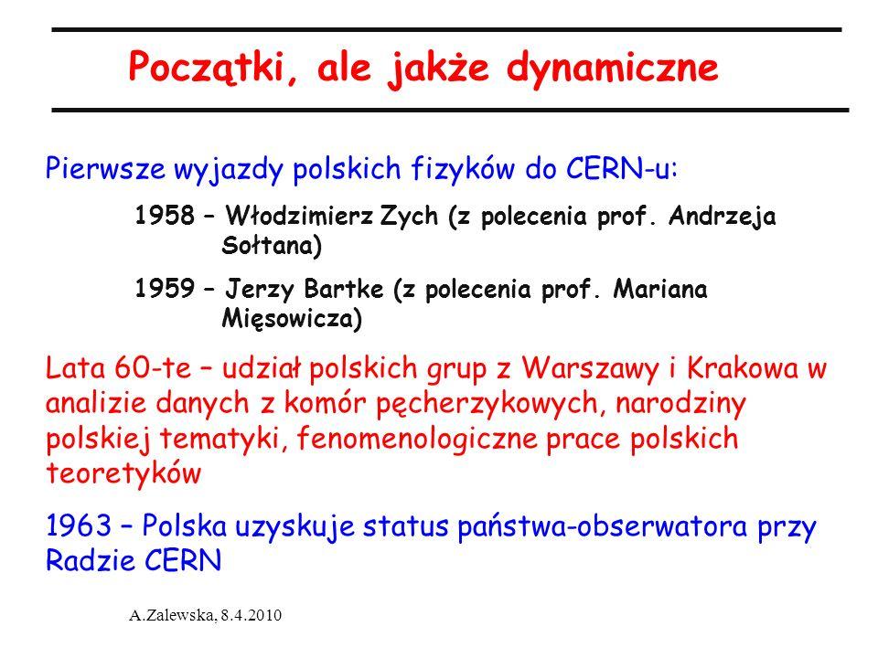 A.Zalewska, 8.4.2010 Początki, ale jakże dynamiczne Pierwsze wyjazdy polskich fizyków do CERN-u: 1958 – Włodzimierz Zych (z polecenia prof. Andrzeja S