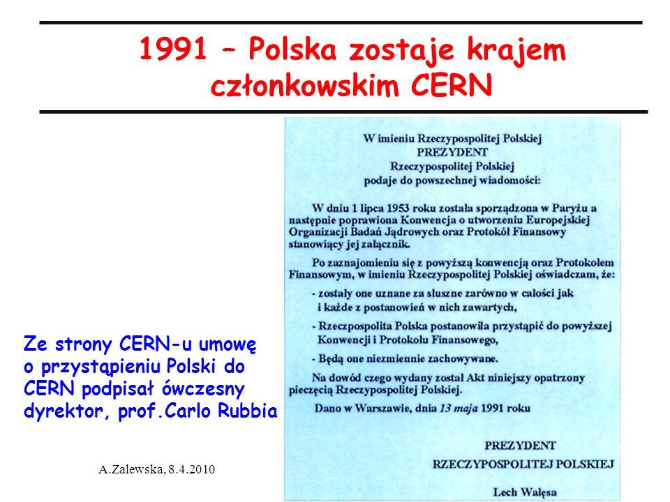 A.Zalewska, 8.4.2010 1991 – Polska zostaje krajem członkowskim CERN Ze strony CERN-u umowę o przystąpieniu Polski do CERN podpisał ówczesny dyrektor,