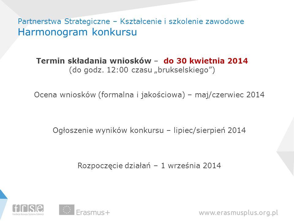 Partnerstwa Strategiczne – Kształcenie i szkolenie zawodowe Harmonogram konkursu Termin składania wniosków – do 30 kwietnia 2014 (do godz. 12:00 czasu