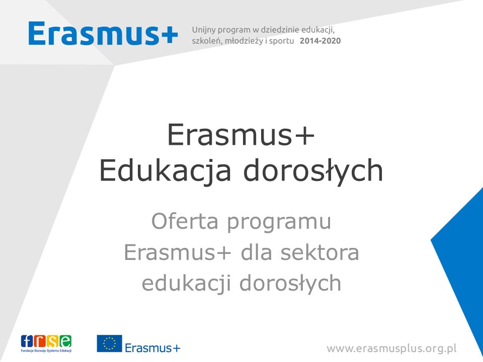 Erasmus+ Edukacja dorosłych Oferta programu Erasmus+ dla sektora edukacji dorosłych