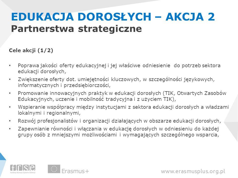 EDUKACJA DOROSŁYCH – AKCJA 2 Partnerstwa strategiczne Cele akcji (1/2) Poprawa jakości oferty edukacyjnej i jej właściwe odniesienie do potrzeb sektor