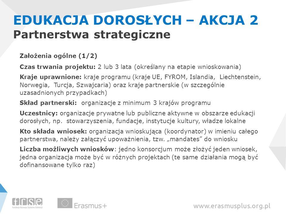 EDUKACJA DOROSŁYCH – AKCJA 2 Partnerstwa strategiczne Założenia ogólne (1/2) Czas trwania projektu: 2 lub 3 lata (określany na etapie wnioskowania) Kr