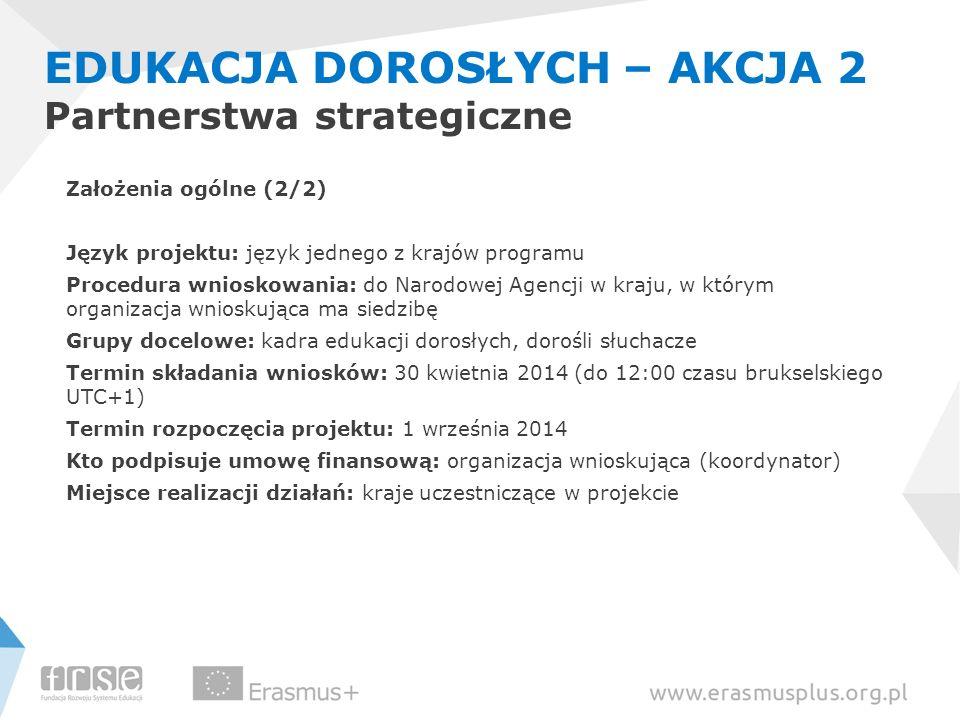 EDUKACJA DOROSŁYCH – AKCJA 2 Partnerstwa strategiczne Założenia ogólne (2/2) Język projektu: język jednego z krajów programu Procedura wnioskowania: d