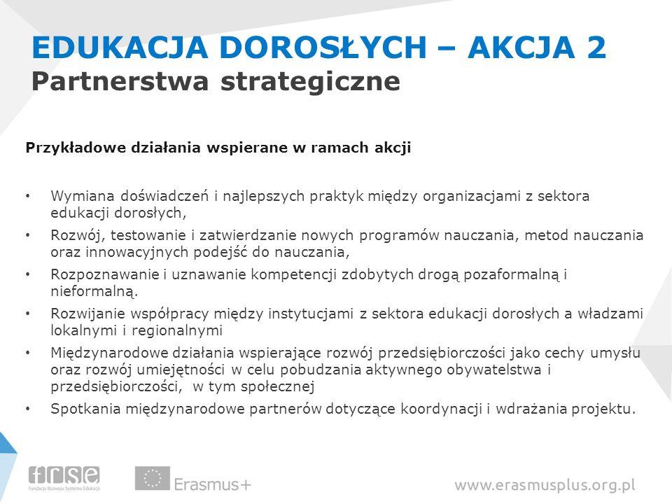 EDUKACJA DOROSŁYCH – AKCJA 2 Partnerstwa strategiczne Przykładowe działania wspierane w ramach akcji Wymiana doświadczeń i najlepszych praktyk między