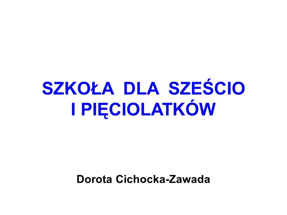 SZKOŁA DLA SZEŚCIO I PIĘCIOLATKÓW Dorota Cichocka-Zawada