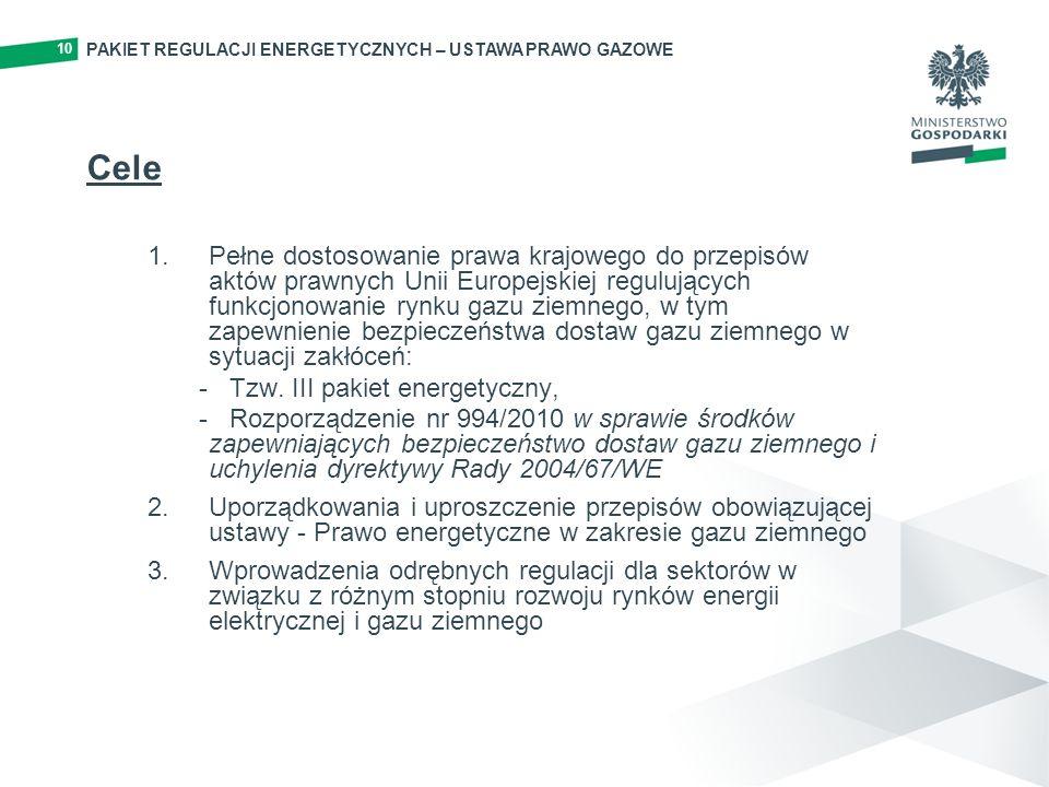 10 Cele 1.Pełne dostosowanie prawa krajowego do przepisów aktów prawnych Unii Europejskiej regulujących funkcjonowanie rynku gazu ziemnego, w tym zapewnienie bezpieczeństwa dostaw gazu ziemnego w sytuacji zakłóceń: - Tzw.