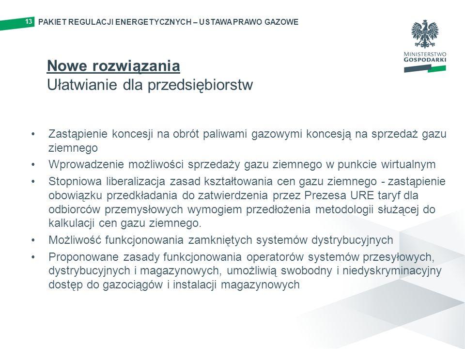 13 Zastąpienie koncesji na obrót paliwami gazowymi koncesją na sprzedaż gazu ziemnego Wprowadzenie możliwości sprzedaży gazu ziemnego w punkcie wirtualnym Stopniowa liberalizacja zasad kształtowania cen gazu ziemnego - zastąpienie obowiązku przedkładania do zatwierdzenia przez Prezesa URE taryf dla odbiorców przemysłowych wymogiem przedłożenia metodologii służącej do kalkulacji cen gazu ziemnego.