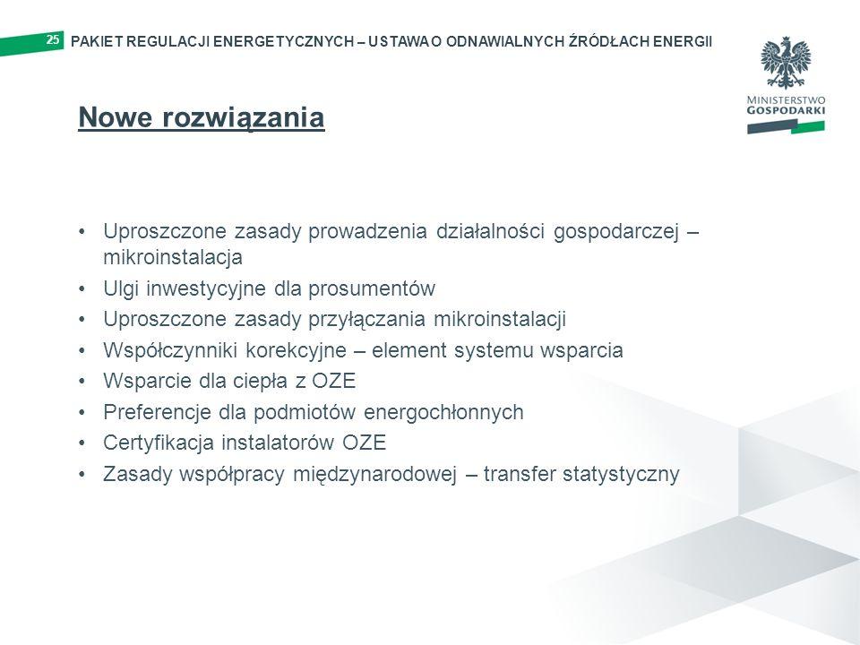 25 Nowe rozwiązania Uproszczone zasady prowadzenia działalności gospodarczej – mikroinstalacja Ulgi inwestycyjne dla prosumentów Uproszczone zasady przyłączania mikroinstalacji Współczynniki korekcyjne – element systemu wsparcia Wsparcie dla ciepła z OZE Preferencje dla podmiotów energochłonnych Certyfikacja instalatorów OZE Zasady współpracy międzynarodowej – transfer statystyczny PAKIET REGULACJI ENERGETYCZNYCH – USTAWA O ODNAWIALNYCH ŹRÓDŁACH ENERGII