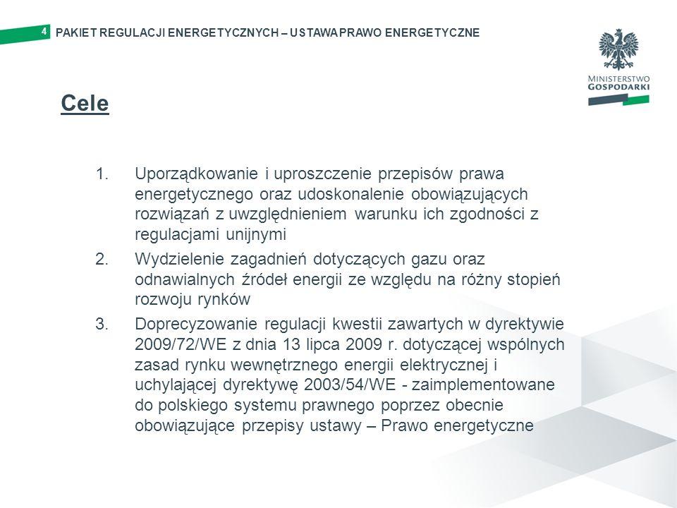 PAKIET REGULACJI ENERGETYCZNYCH – USTAWA PRAWO ENERGETYCZNE 4 Cele 1.Uporządkowanie i uproszczenie przepisów prawa energetycznego oraz udoskonalenie obowiązujących rozwiązań z uwzględnieniem warunku ich zgodności z regulacjami unijnymi 2.Wydzielenie zagadnień dotyczących gazu oraz odnawialnych źródeł energii ze względu na różny stopień rozwoju rynków 3.Doprecyzowanie regulacji kwestii zawartych w dyrektywie 2009/72/WE z dnia 13 lipca 2009 r.