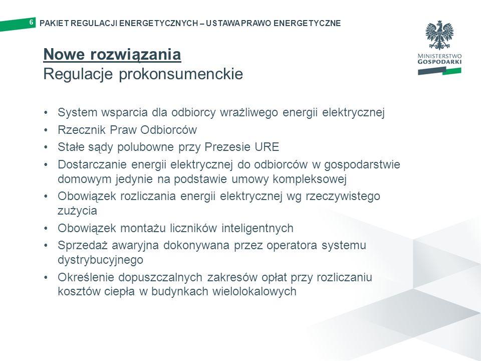 PAKIET REGULACJI ENERGETYCZNYCH – USTAWA PRAWO ENERGETYCZNE 6 Nowe rozwiązania Regulacje prokonsumenckie System wsparcia dla odbiorcy wrażliwego energii elektrycznej Rzecznik Praw Odbiorców Stałe sądy polubowne przy Prezesie URE Dostarczanie energii elektrycznej do odbiorców w gospodarstwie domowym jedynie na podstawie umowy kompleksowej Obowiązek rozliczania energii elektrycznej wg rzeczywistego zużycia Obowiązek montażu liczników inteligentnych Sprzedaż awaryjna dokonywana przez operatora systemu dystrybucyjnego Określenie dopuszczalnych zakresów opłat przy rozliczaniu kosztów ciepła w budynkach wielolokalowych
