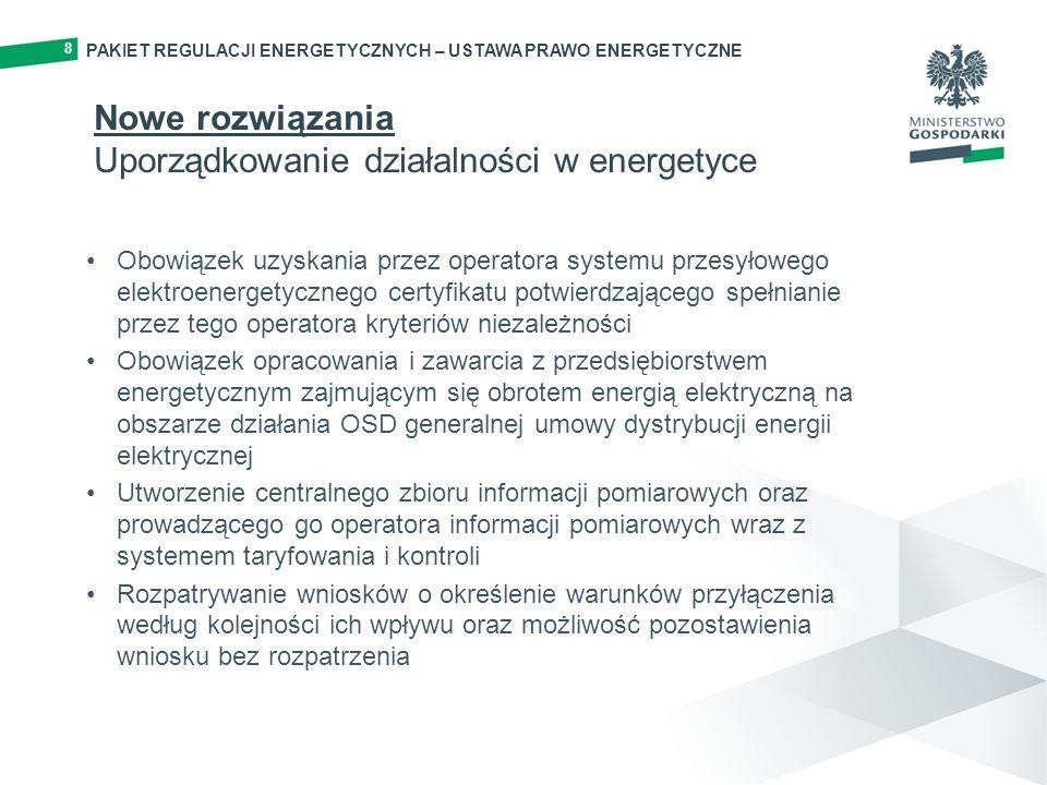 PAKIET REGULACJI ENERGETYCZNYCH – USTAWA PRAWO ENERGETYCZNE 8 Obowiązek uzyskania przez operatora systemu przesyłowego elektroenergetycznego certyfikatu potwierdzającego spełnianie przez tego operatora kryteriów niezależności Obowiązek opracowania i zawarcia z przedsiębiorstwem energetycznym zajmującym się obrotem energią elektryczną na obszarze działania OSD generalnej umowy dystrybucji energii elektrycznej Utworzenie centralnego zbioru informacji pomiarowych oraz prowadzącego go operatora informacji pomiarowych wraz z systemem taryfowania i kontroli Rozpatrywanie wniosków o określenie warunków przyłączenia według kolejności ich wpływu oraz możliwość pozostawienia wniosku bez rozpatrzenia Nowe rozwiązania Uporządkowanie działalności w energetyce