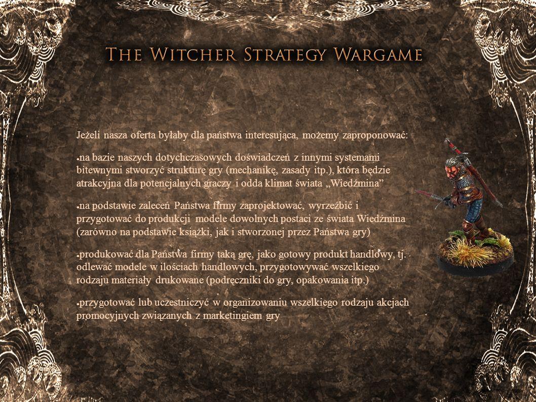 Nasza wizja gry: system bitewny w wersji skirmish (starcia grup zbrojnych) skala modeli 28mm (najpopularniejsza na świecie) 2 tryby gry (Potyczka i Kampania) modele zarówno konkretnych postaci z Wiedźmina (Geralt, Triss Merigold, Jaskier itp.) jak i całych grup zbrojnych (zakonnicy Płonącej Róży, Scoia Tael, Nilfgardczycy, wojska północnych królestw itp.) elementy dodatkowe (np.